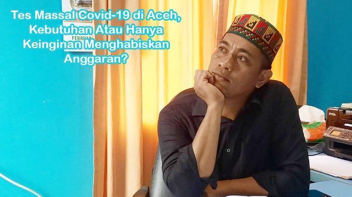 Tes Massal Covid-19 di Aceh, Kebutuhan Atau Hanya Keinginan Menghabiskan Anggaran?