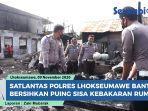 bantu-korban-kebakaran-personel-satlantas-polres-lhokseumawe-ikut-bersihkan-rumah-warga.jpg