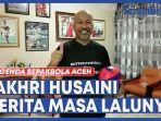 legenda-sepakbola-aceh-fakhri-husaini-cerita-masa-lalunya.jpg