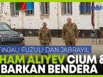 presiden-aliyev-pantau-fuzuli-dan-jabrayil-cium-dan-kibarkan-azerbaijan.jpg