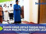suara-emas-ustad-takdir-feriza-imam-masjid-haji-keuchik-leumiek-banda-aceh.jpg