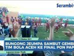 video-nyanyian-bungong-jeumpa-sambut-gembira-tim-bola-aceh-ke-babak-final-pon-papua-2021.jpg