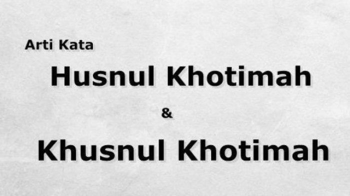 Apa Beda Husnul Khotimah dan Khusnul Khotimah? Ada juga Suul Khotimah