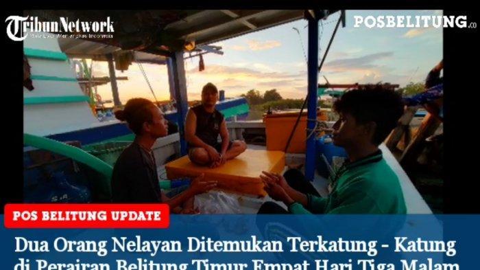 Video - Kisah Dua Orang Nelayan Terkatung - Katung di Perairan Belitung Timur Empat Hari Tiga Malam