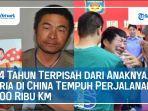 24-tahun-terpisah-dari-anaknya-pria-di-china-tempuh-perjalanan-500-ribu-kilometer.jpg