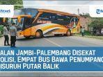 jalan-jambi-palembang-disekat-polisi-empat-bus-bawa-penumpang-disuruh-putar-balik.jpg