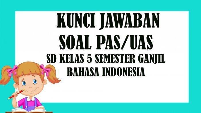 LENGKAP Kunci Jawaban Soal Latihan Penilaian Akhir Semester PAS / UAS Kelas 5 Sem 1 Bahasa Indonesia
