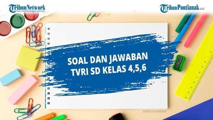 SOAL & JAWABAN TVRI Senin 21 September 2020 SD Kelas 4-6, Kunci Jawaban dan Tugas TVRI 4 5 6 SD