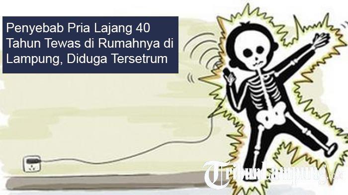 Penyebab Pria Lajang 40 Tahun Tewas di Rumahnya di Lampung, Diduga Tersetrum