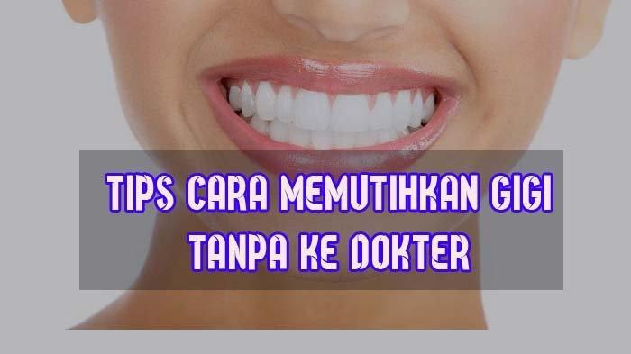 Cara Memutihkan Gigi, Bisa Dilakukan di Rumah Tanpa ke Dokter, Berikut Tipsnya