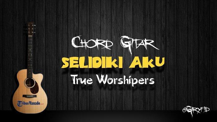 Chord Gitar Selidiki Aku - True Worshipers