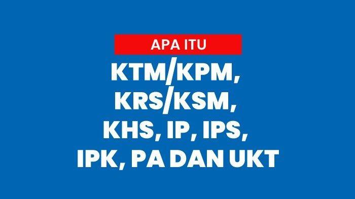 Apa Itu KTM/KPM, KRS/KSM, KHS, IP, IPS, IPK, PA dan UKT, Mengenal Istilah di Dunia Perkuliahan