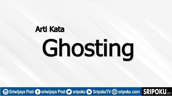 Ghosting Itu Apa Sih? Ternyata Ini Arti Kata Ghosting yang Sebenarnya, Hati-hati Ini Tandanya
