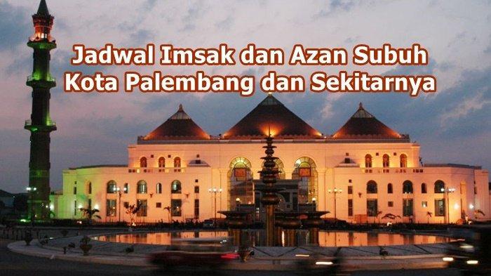 Jadwal Imsak dan Azan Subuh Kota Palembang Jumat 5 April 2021, Selamat Sahur dan Puasa Ramadhan