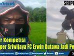 libur-kompetisi-stopper-sriwijaya-fc-erwin-gutawa-jadi-petani.jpg