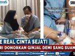 the-real-cinta-sejati-seorang-istri-rela-donorkan-ginjalnya-demi-sang-suami-videonya-viral.jpg