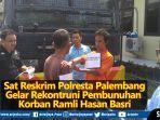 video-sat-reskrim-polresta-palembang-gelar-rekontruksi-pembunuhan-korban-ramli-hasan-basri.jpg
