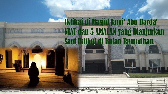Iktikaf di Masjid Jami' Abu Darda', NIAT dan 5 AMALAN yang Dianjurkan Saat Iktikaf di Bulan Ramadhan