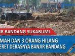6-rumah-dan-3-orang-hilang-terseret-derasnya-arus-banjir-bandang-di-sukabumi-jawa-barat.jpg