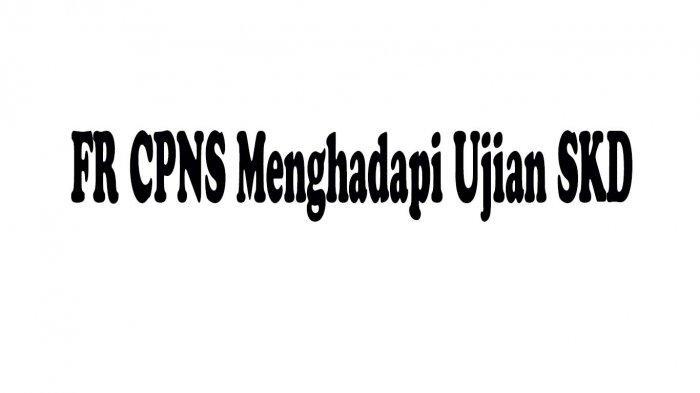 Mengenal Istilah FR CPNS Dalam Menghadapi Ujian SKD dan Penyebab Tak Lolos