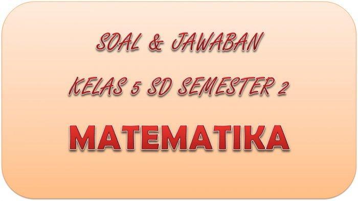KUNCI JAWABAN PAT Matematika Kelas 5 SD Semester 2, Soal Latihan UKK / UAS Pilihan Ganda & Essay