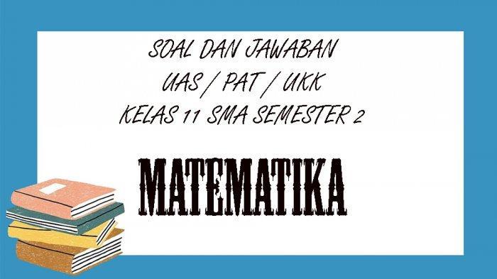 KUNCI JAWABAN UAS MatematikaKelas 11 SMA / SMK Semester 2, Kunci Jawaban PAT / UKK Pilihan Ganda
