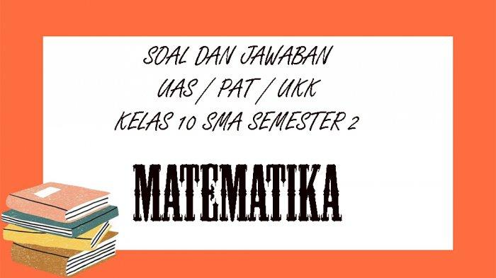 KUNCI JAWABAN UAS / PAT MatematikaKelas 10 SMA / SMK Semester 2, Kunci Jawaban UKK Pilihan Ganda