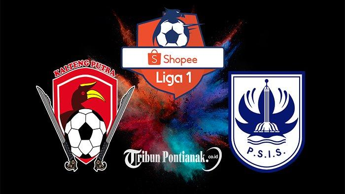 LIVE Streaming USee TV & Vidio, LIVE Score Kalteng Putra Vs PSIS Liga 1, Misi Keluar Zona Degradasi