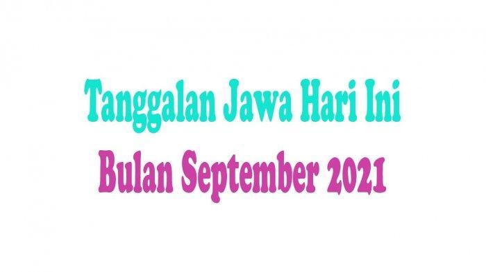 Tanggalan Jawa Hari Ini Selasa Legi 7 September 2021 Sebelum Hari Buruk Rabu Pahing 8 September