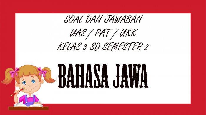 SOAL Bahasa Jawa Kelas 3 SD Semester 2 dan Kunci Jawaban Soal Latihan PAT UAS & UKK