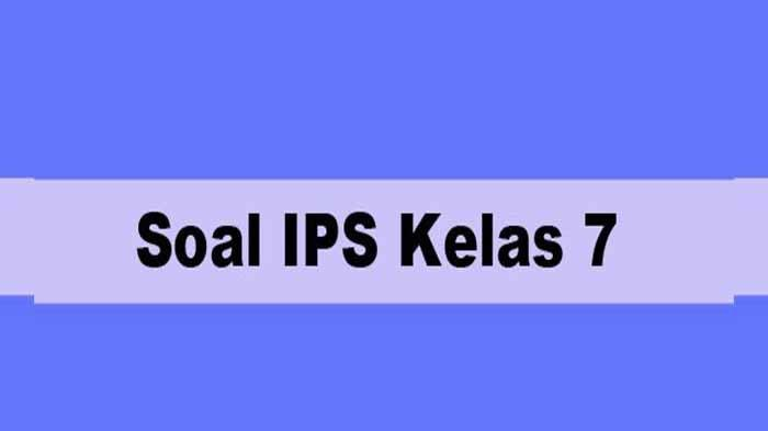 Soal Ulangan Kenaikan Kelas dan PAS IPS Kelas 7 Semester 2, Kunci Jawaban Soal Pilihan Ganda & Essay