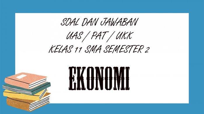 SOAL PAT Ekonomi Kelas 11 SMA / SMK Semester 2, Kunci Jawaban UAS / UKK Pilihan Ganda Essay