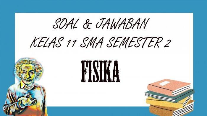 SOAL PAT Fisika Kelas 11 SMA / SMK Semester 2, Kunci Jawaban UKK / UAS Pilihan Ganda