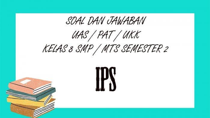 SOAL PAT Ilmu Pengetahuan Sosial Kelas 8 SMP / MTS, Kunci Jawaban UAS / UKK IPS Pilihan Ganda Essay