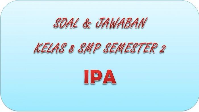 SOAL PAT IPA Kelas 8 SMP / MTS Semester 2 dan Kunci Jawaban UAS dan UKK Pilihan Ganda Essay