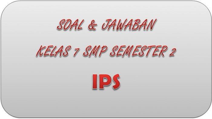 SOAL PAT IPS Kelas 7 SMP Semester 2 Tahun 2021, Kunci Jawaban UAS dan UKK Pilihan Ganda