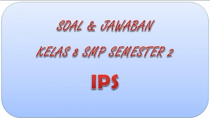 SOAL PAT IPS Kelas 8 SMP / MTS Semester 2, Kunci Jawaban UAS dan UKK Pilihan Ganda & Essay