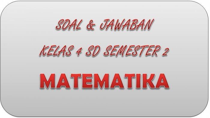 SOAL PAT Matematika Kelas 4 SD Semester 2, Kunci Jawaban UKK / UAS Pilihan Ganda Essay
