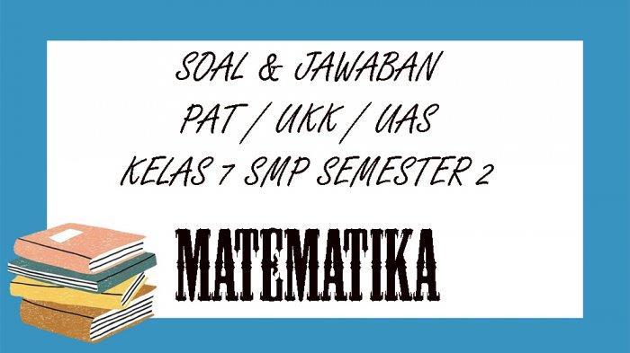 SOAL PAT Matematika Kelas 7 SMP / MTS Semester 2, Kunci Jawaban Latihan UAS & UKK Pilihan Ganda