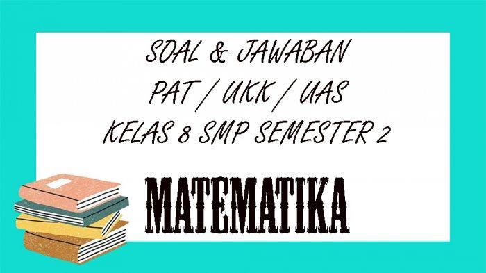 SOAL PAT Matematika Kelas 8 SMP / MTS Semester 2, Kunci Jawaban UKK / UAS Pilihan Ganda Essay