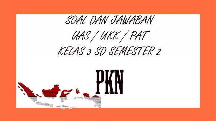 SOAL PAT / UAS PKn Kelas 3 SD Semester 2, Kunci Jawaban Soal Latihan UKK Pilihan Ganda & Essay