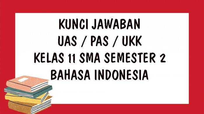 KUNCI JAWABAN UAS Bahasa Indonesia Kelas 11 SMA / SMK Semester 2, Soal UKK PAT Pilihan Ganda Essay