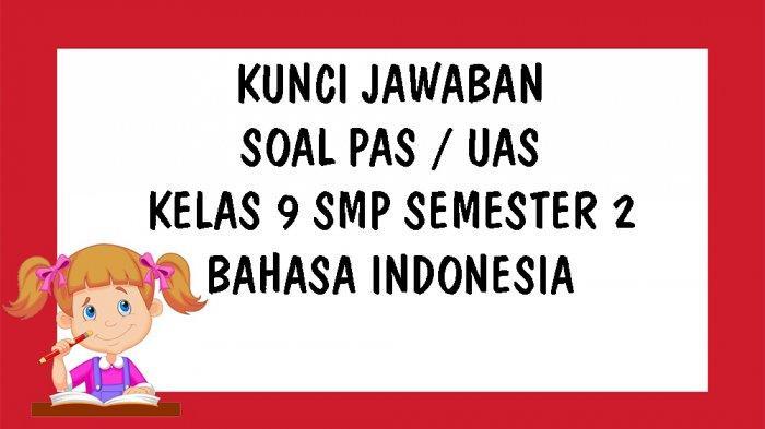 KUNCI JAWABAN Soal UAS Bahasa Indonesia Kelas 9 SMP Semester 2 Tahun 2021, Pilihan Ganda & Essay