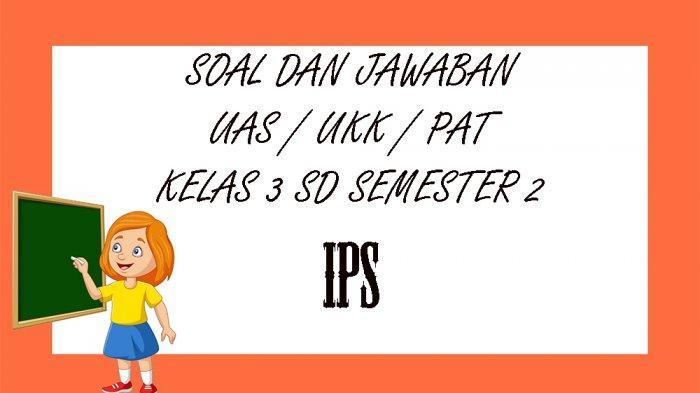 SOAL UAS IPS Kelas 3 SD Semester 2 Tahun 2021, Kunci Jawaban UKK / PAT Pilihan Ganda Essay