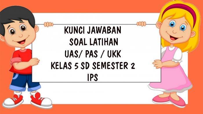 SOAL UAS IPS Kelas 5 SD Semester 2 Tahun 2021, Kunci Jawaban Soal UKK / PAS Pilihan Ganda Essay