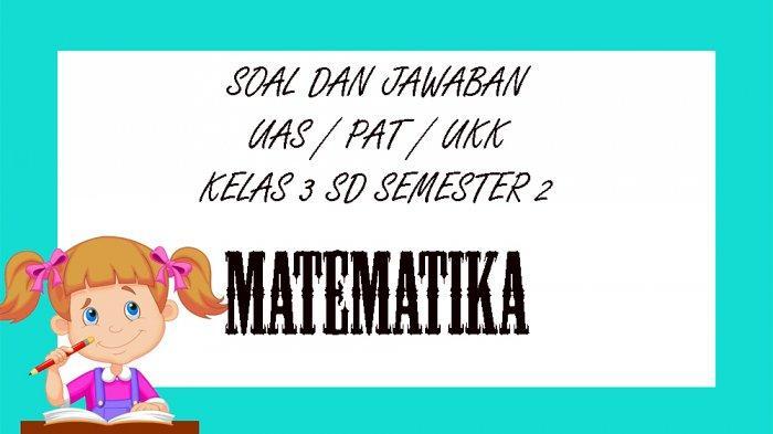 SOAL UAS Matematika Kelas 3 SD Semester 2, Kunci Jawaban UKK / PAT Pilihan Ganda Essay 2021