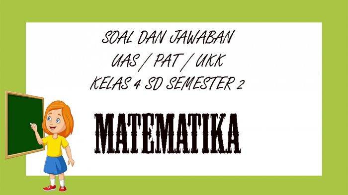 SOAL UAS Matematika Kelas 4 SD Semester 2, Kunci Jawaban Soal Latihan PAT & UKK Pilihan Ganda Essay