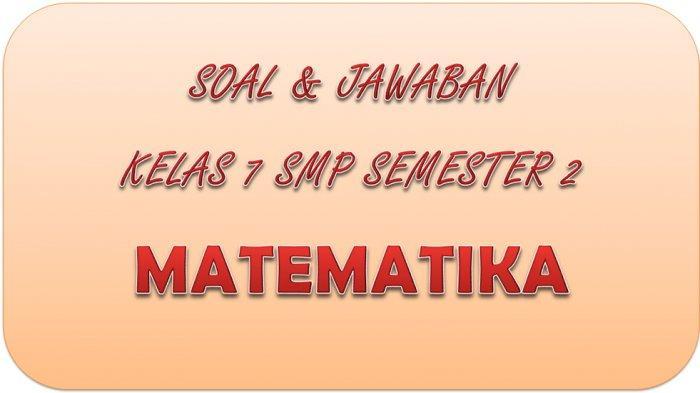 SOAL UAS Matematika Kelas 7 SMP / MTS Semester 2 Tahun 2021, Kunci Jawaban Latihan PAT & UKK