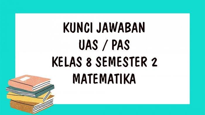 SOAL UAS Matematika Kelas 8 SMP Semester 2 Tahun 2021 dan Kunci Jawaban Soal PAS Pilihan Ganda