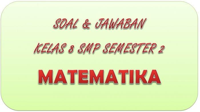 SOAL UAS Matematika Kelas 8 SMP Semester 2 Tahun 2021, Kunci Jawaban UKK / PAT Pilihan Ganda Essay